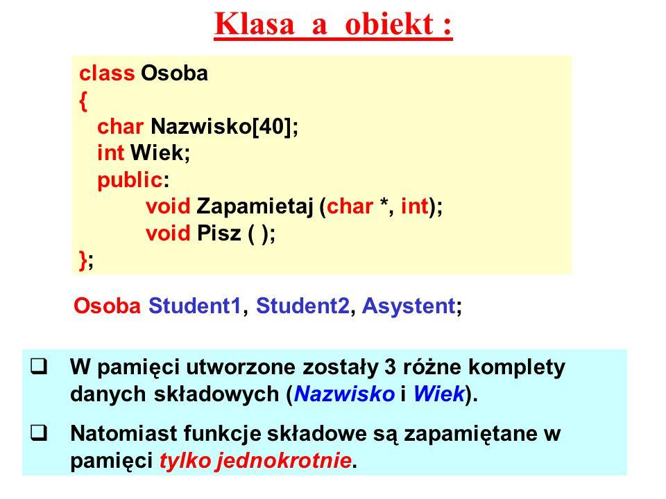 Klasa a obiekt : class Osoba { char Nazwisko[40]; int Wiek; public:
